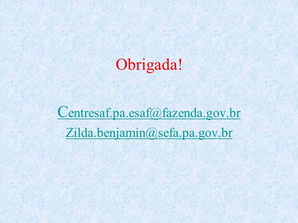 Obrigada! C entresaf.pa.esaf@fazenda.gov.br Zilda.benjamin@sefa.pa.gov.br