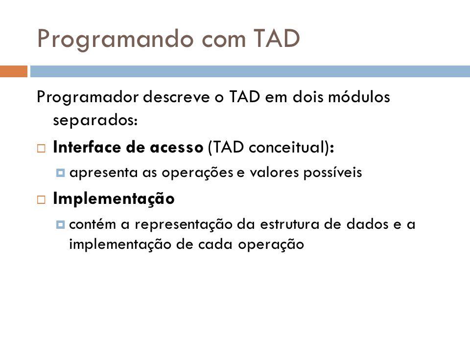 Programando com TAD Programador descreve o TAD em dois módulos separados: Interface de acesso (TAD conceitual): apresenta as operações e valores possí