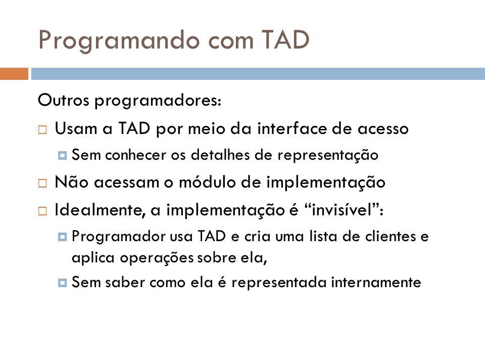 Programando com TAD Outros programadores: Usam a TAD por meio da interface de acesso Sem conhecer os detalhes de representação Não acessam o módulo de