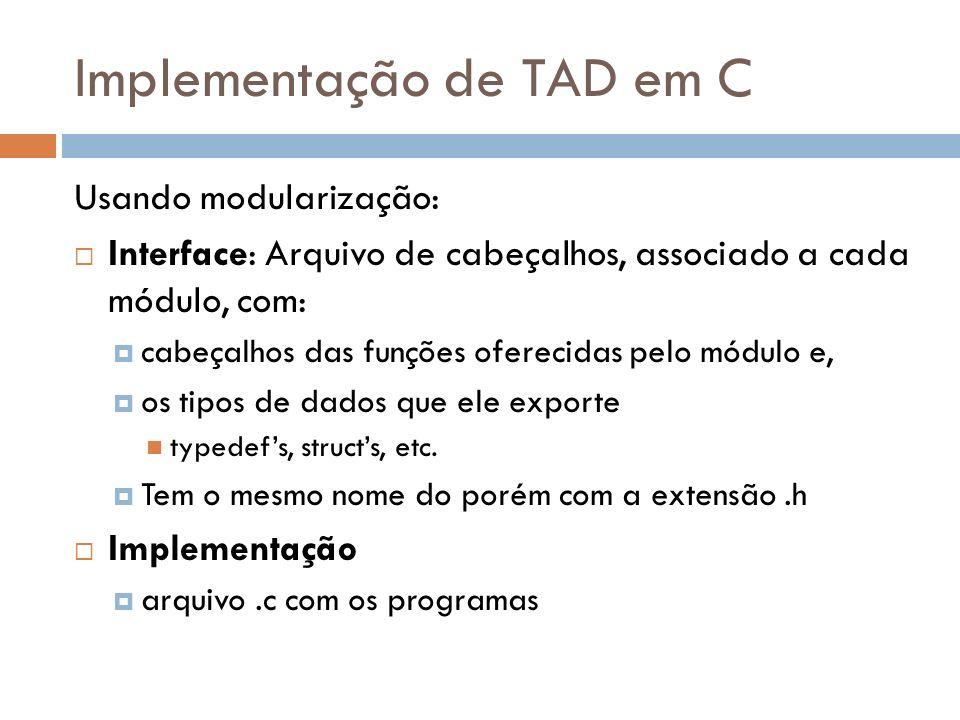 Implementação de TAD em C Usando modularização: Interface: Arquivo de cabeçalhos, associado a cada módulo, com: cabeçalhos das funções oferecidas pelo