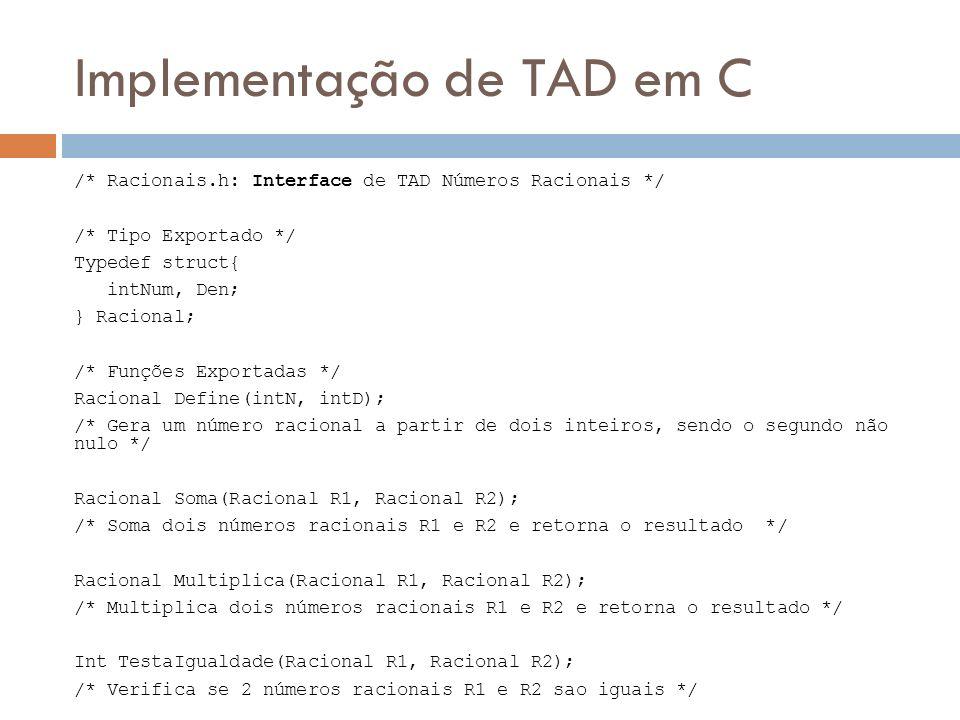 Implementação de TAD em C /* Racionais.h: Interface de TAD Números Racionais */ /* Tipo Exportado */ Typedef struct{ intNum, Den; } Racional; /* Funçõ