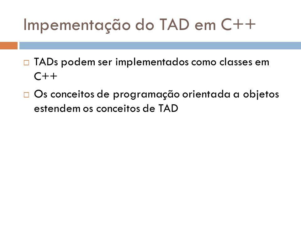 Impementação do TAD em C++ TADs podem ser implementados como classes em C++ Os conceitos de programação orientada a objetos estendem os conceitos de T