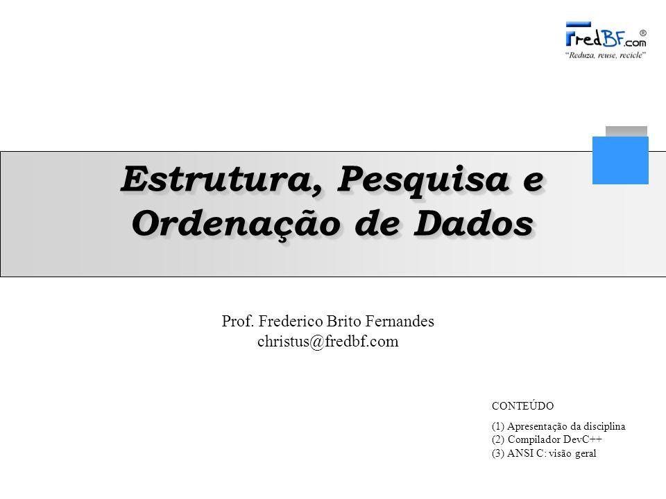 Frederico Brito Fernandes 12 Estrutura, Pesquisa e Ordenação de Dados for: laço de repetição –Sintaxe: for(inicialização;condição;incremento){ instrução; } –Ex 2 : #include int main () { int i; for (i=0;i<10;i++) { printf ( \n Executou %d vez(es),i); } while: laço de repetição – –Sintaxe: while(condição){ instrução; } – –Ex 3 : #include int main () { int i; i=0; // inicialização while (i<10) { //condição printf ( \n Executou %d vez,i); i++; //incremento } Comandos de Controle de Fluxo (3) ANSI C