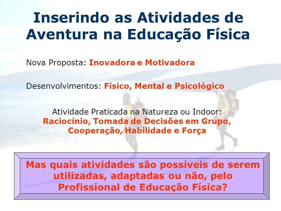 Inserindo as Atividades de Aventura na Educação Física Nova Proposta: Inovadora e Motivadora Desenvolvimentos: Físico, Mental e Psicológico Atividade