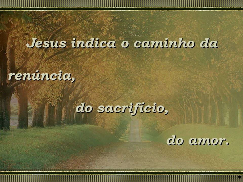 Jesus indica o caminho da renúncia, do sacrifício, do amor. Jesus indica o caminho da renúncia, do sacrifício, do amor.