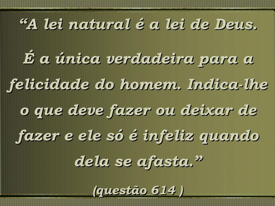 A lei natural é a lei de Deus. É a única verdadeira para a felicidade do homem. Indica-lhe o que deve fazer ou deixar de fazer e ele só é infeliz quan