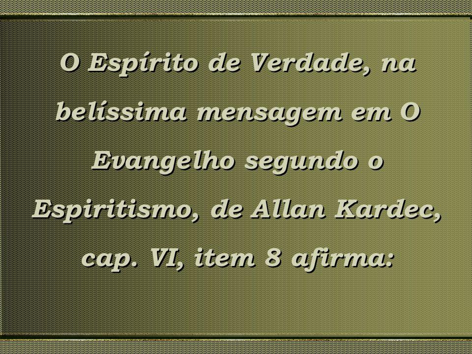 O Espírito de Verdade, na belíssima mensagem em O Evangelho segundo o Espiritismo, de Allan Kardec, cap. VI, item 8 afirma: O Espírito de Verdade, na