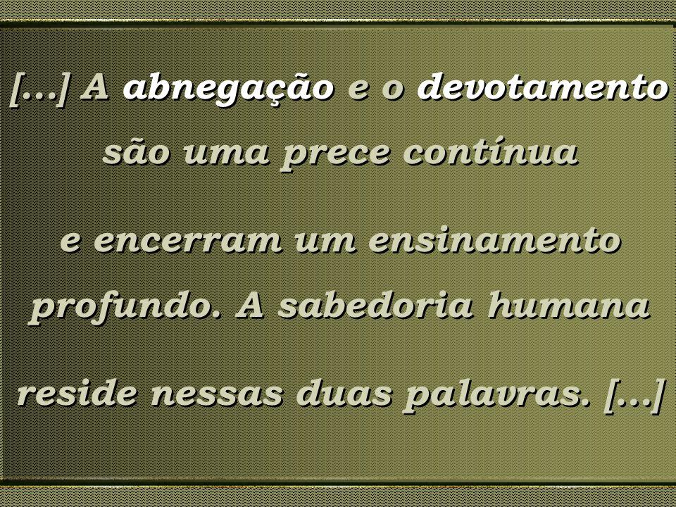 [...] A abnegação e o devotamento são uma prece contínua e encerram um ensinamento profundo. A sabedoria humana reside nessas duas palavras. [...] [..