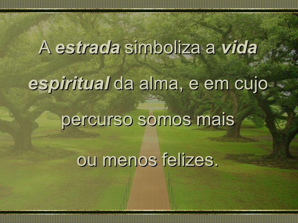 A estrada simboliza a vida espiritual da alma, e em cujo percurso somos mais ou menos felizes. A estrada simboliza a vida espiritual da alma, e em cuj