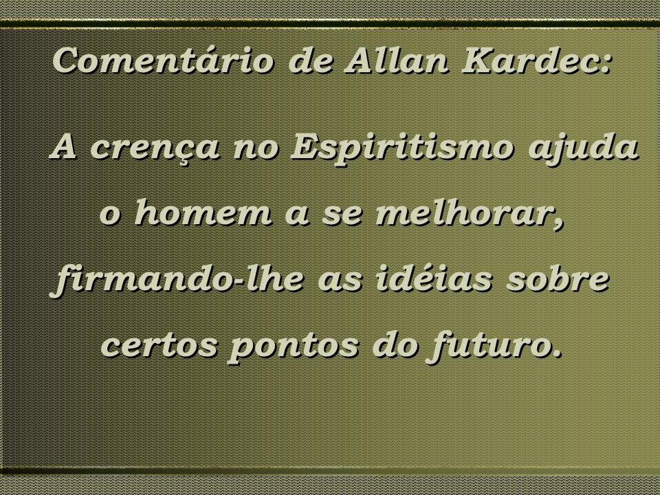 Comentário de Allan Kardec: A crença no Espiritismo ajuda o homem a se melhorar, firmando-lhe as idéias sobre certos pontos do futuro. Comentário de A