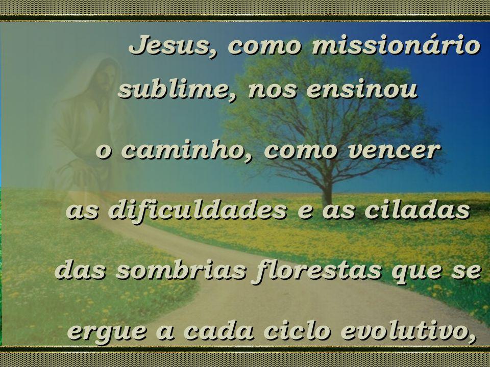 Jesus, como missionário sublime, nos ensinou o caminho, como vencer as dificuldades e as ciladas das sombrias florestas que se ergue a cada ciclo evol