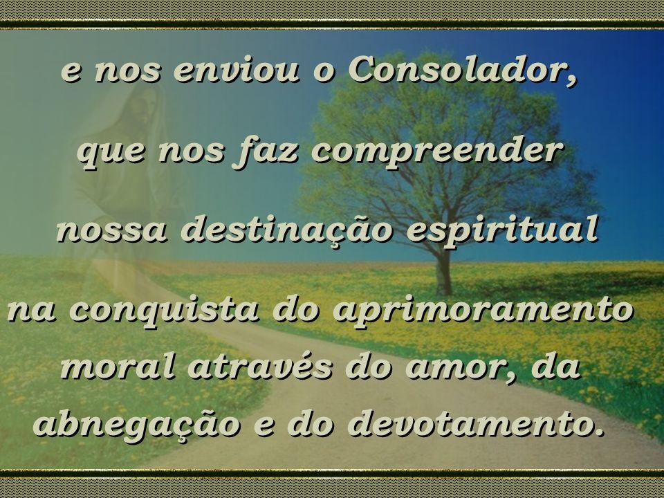 e nos enviou o Consolador, que nos faz compreender nossa destinação espiritual na conquista do aprimoramento moral através do amor, da abnegação e do