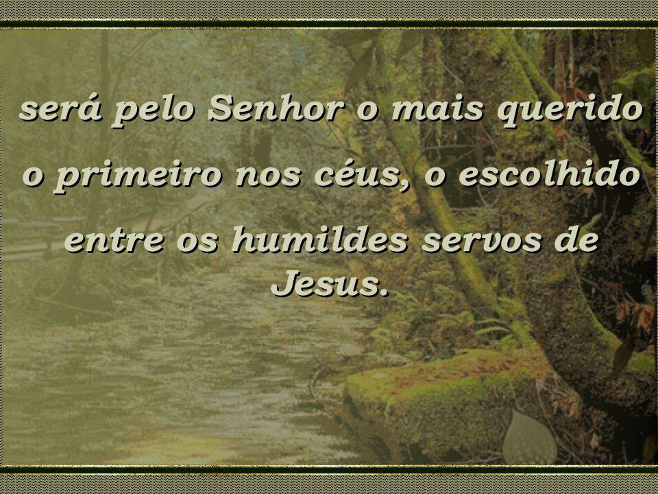 será pelo Senhor o mais querido o primeiro nos céus, o escolhido entre os humildes servos de Jesus. será pelo Senhor o mais querido o primeiro nos céu