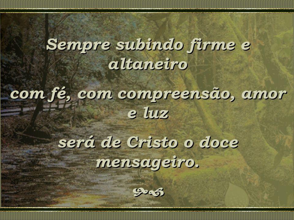Sempre subindo firme e altaneiro com fé, com compreensão, amor e luz será de Cristo o doce mensageiro. Sempre subindo firme e altaneiro com fé, com co