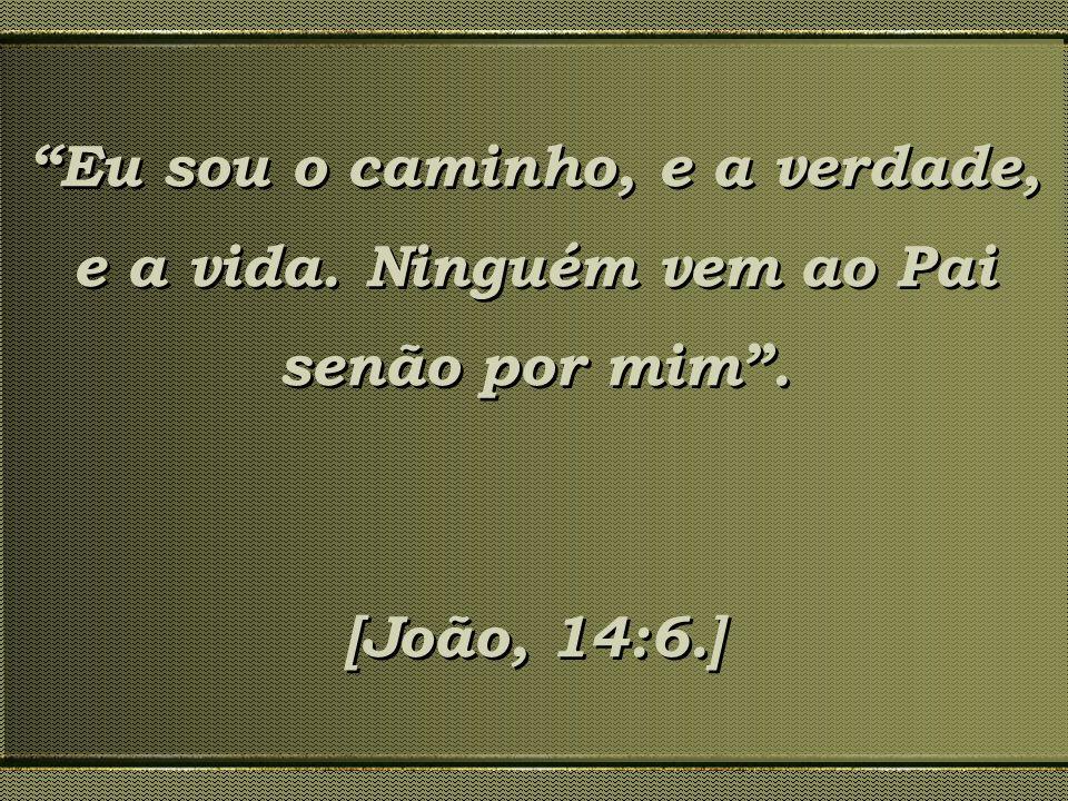 Eu sou o caminho, e a verdade, e a vida. Ninguém vem ao Pai senão por mim. [João, 14:6.] Eu sou o caminho, e a verdade, e a vida. Ninguém vem ao Pai s