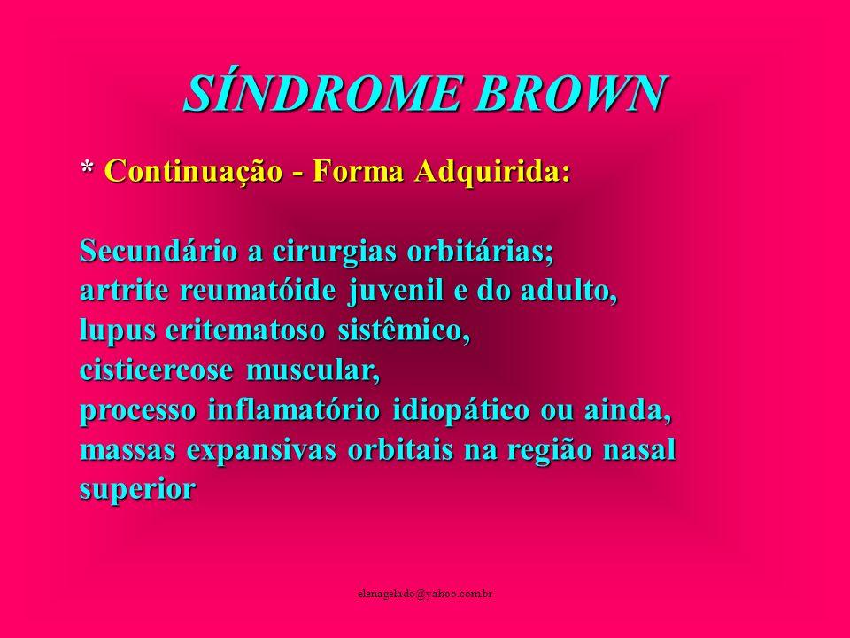elenagelado@yahoo.com.br SÍNDROME BROWN * Continuação - Forma Adquirida: Secundário a cirurgias orbitárias; artrite reumatóide juvenil e do adulto, lu