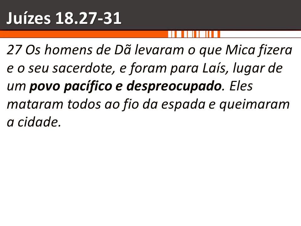 Juízes 18.27-31 27 Os homens de Dã levaram o que Mica fizera e o seu sacerdote, e foram para Laís, lugar de um povo pacífico e despreocupado. Eles mat