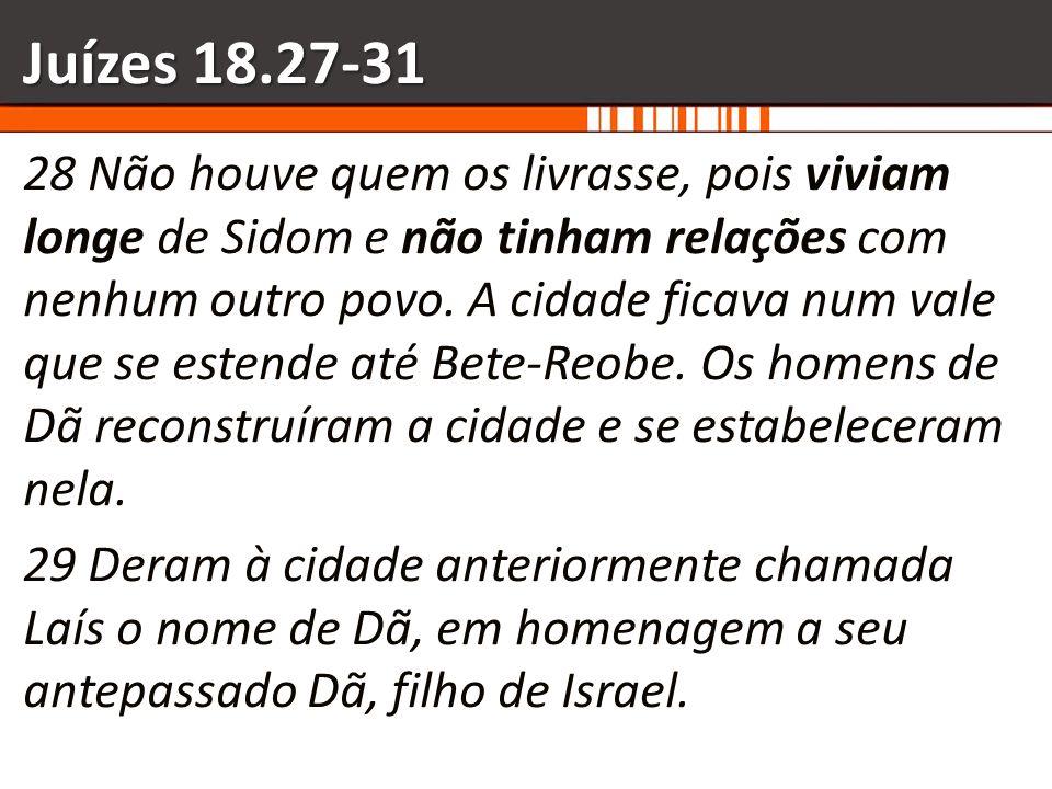 Juízes 18.27-31 28 Não houve quem os livrasse, pois viviam longe de Sidom e não tinham relações com nenhum outro povo. A cidade ficava num vale que se
