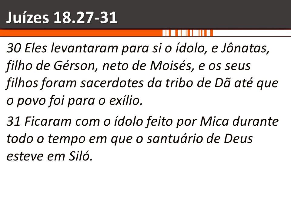 Juízes 18.27-31 30 Eles levantaram para si o ídolo, e Jônatas, filho de Gérson, neto de Moisés, e os seus filhos foram sacerdotes da tribo de Dã até q