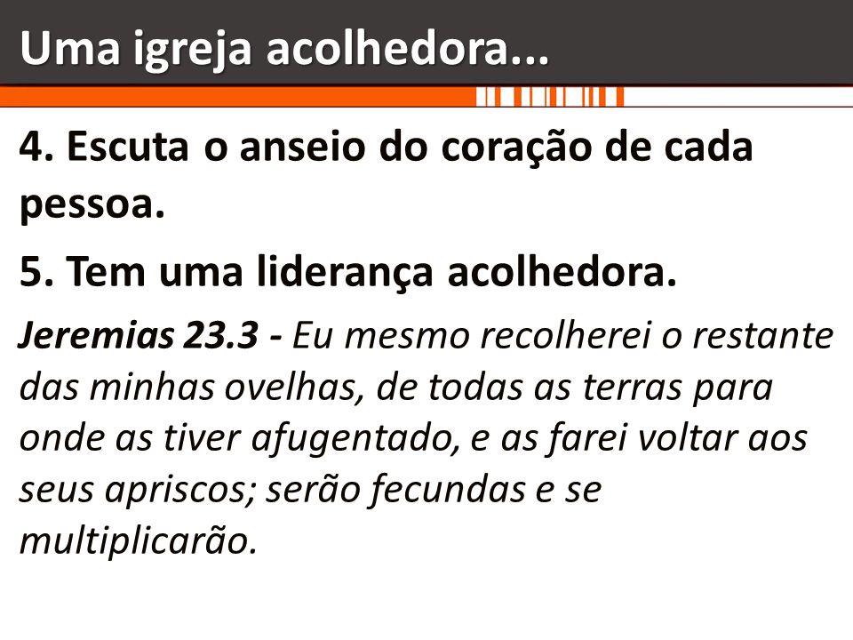 Uma igreja acolhedora... 4. Escuta o anseio do coração de cada pessoa. 5. Tem uma liderança acolhedora. Jeremias 23.3 - Eu mesmo recolherei o restante