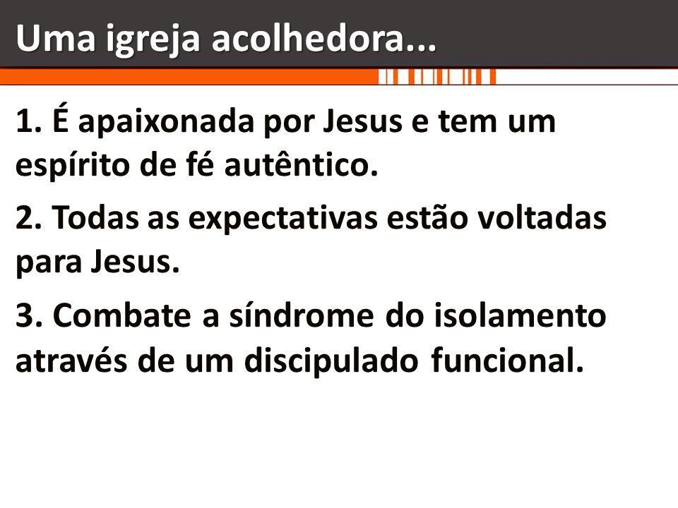 Uma igreja acolhedora... 1. É apaixonada por Jesus e tem um espírito de fé autêntico. 2. Todas as expectativas estão voltadas para Jesus. 3. Combate a