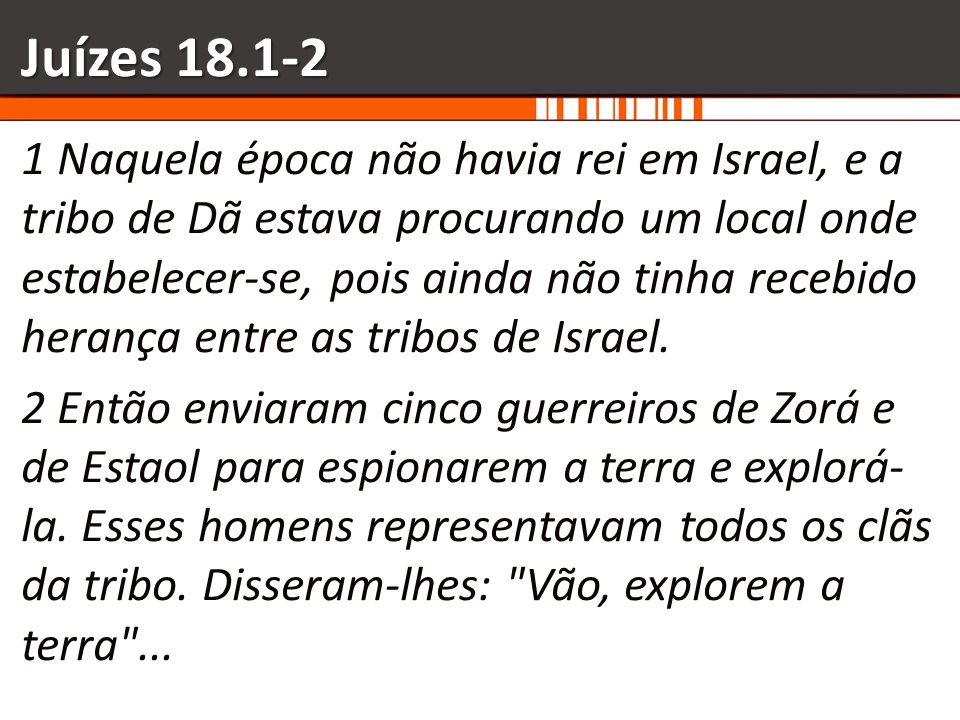 Juízes 18.1-2 1 Naquela época não havia rei em Israel, e a tribo de Dã estava procurando um local onde estabelecer-se, pois ainda não tinha recebido h