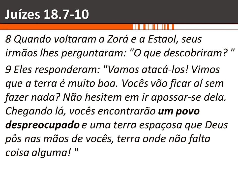Juízes 18.7-10 8 Quando voltaram a Zorá e a Estaol, seus irmãos lhes perguntaram: