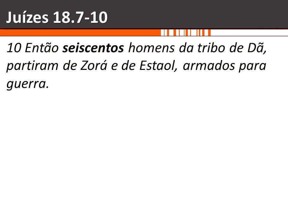 Juízes 18.7-10 10 Então seiscentos homens da tribo de Dã, partiram de Zorá e de Estaol, armados para guerra.