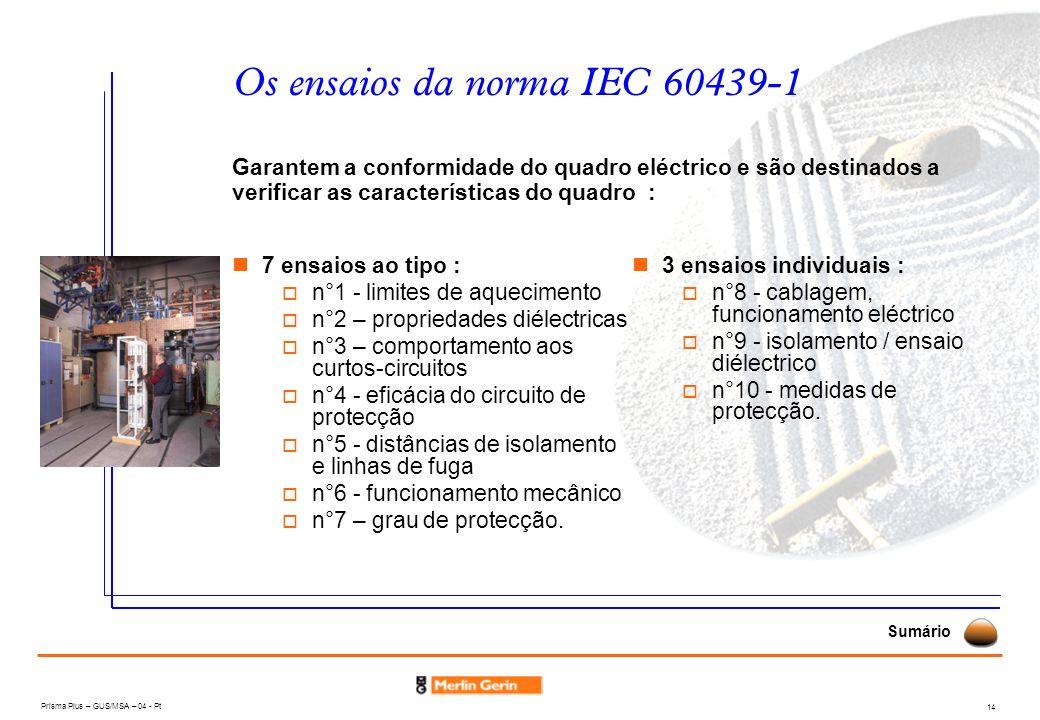 Prisma Plus – GUS/MSA – 04 - Pt 14 Os ensaios da norma IEC 60439-1 7 ensaios ao tipo : n°1 - limites de aquecimento n°2 – propriedades diélectricas n°