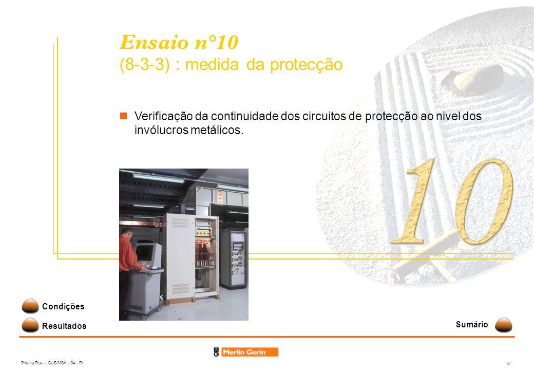 Prisma Plus – GUS/MSA – 04 - Pt 47 Ensaio n°10 (8-3-3) : medida da protecção Resultados Condições Verificação da continuidade dos circuitos de protecç