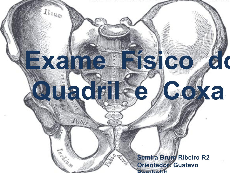 Exame Físico do Quadril e Coxa Semira Brum Ribeiro R2 Orientador: Gustavo Bornholdt