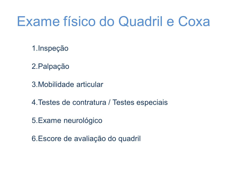 Exame físico do Quadril e Coxa 1.Inspeção 2.Palpação 3.Mobilidade articular 4.Testes de contratura / Testes especiais 5.Exame neurológico 6.Escore de