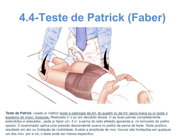 4.4-Teste de Patrick (Faber) Teste de Patrick: Usado p/ melhor isolar a patologia da Art. do quadril ou da Art. sacro-ilíaca ou p/ isolar o espasmo do