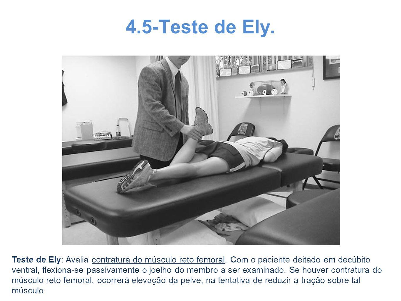 4.5-Teste de Ely. Teste de Ely: Avalia contratura do músculo reto femoral. Com o paciente deitado em decúbito ventral, flexiona-se passivamente o joel