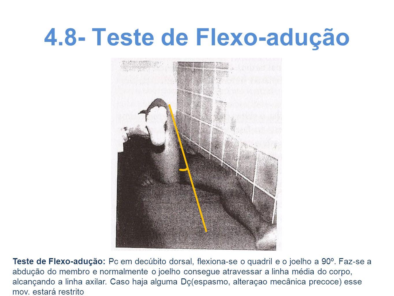4.8- Teste de Flexo-adução Teste de Flexo-adução: Pc em decúbito dorsal, flexiona-se o quadril e o joelho a 90º. Faz-se a abdução do membro e normalme