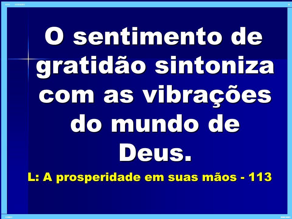 O sentimento de gratidão sintoniza com as vibrações do mundo de Deus. O sentimento de gratidão sintoniza com as vibrações do mundo de Deus. L: A prosp
