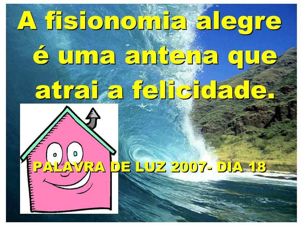 A fisionomia alegre é uma antena que atrai a felicidade. PALAVRA DE LUZ 2007- DIA 18 A fisionomia alegre é uma antena que atrai a felicidade. PALAVRA