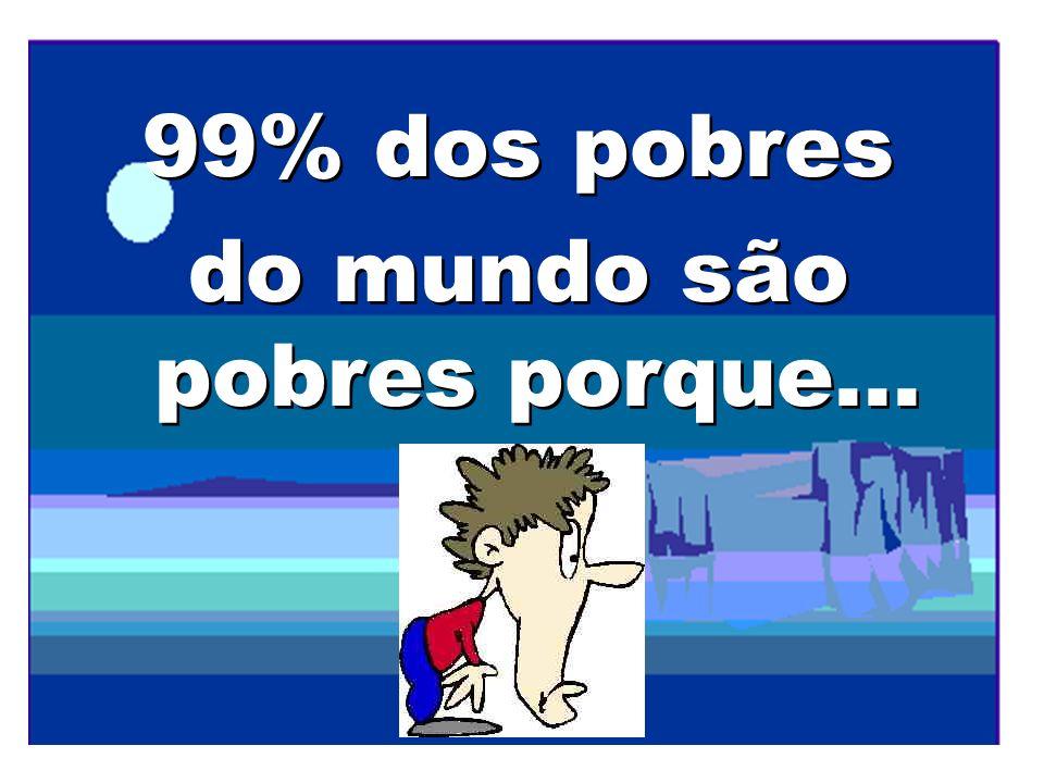99% dos pobres do mundo são pobres porque... 99% dos pobres do mundo são pobres porque...
