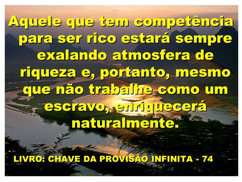 Aquele que tem competência para ser rico estará sempre exalando atmosfera de riqueza e, portanto, mesmo que não trabalhe como um escravo, enriquecerá naturalmente.