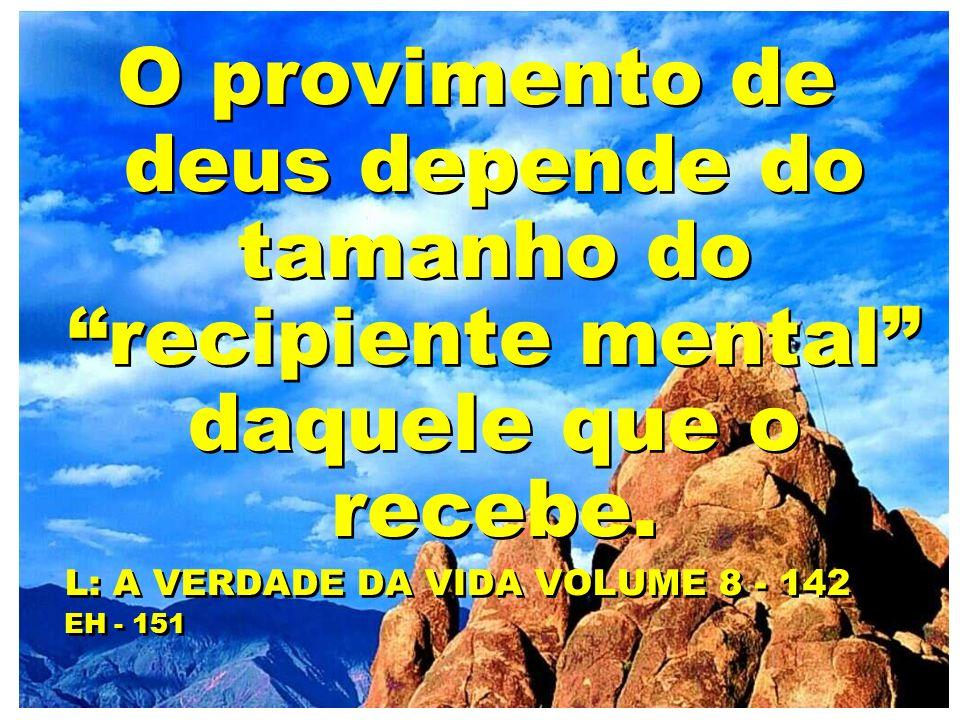 O provimento de deus depende do tamanho do recipiente mental daquele que o recebe. L: A VERDADE DA VIDA VOLUME 8 - 142 EH - 151 O provimento de deus d