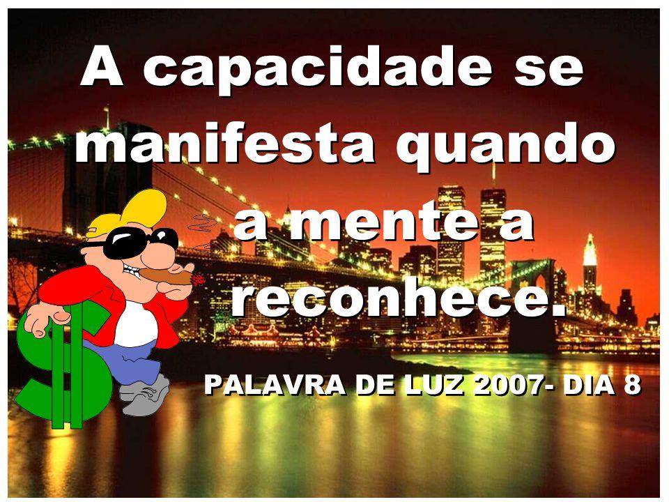 A capacidade se manifesta quando a mente a reconhece. PALAVRA DE LUZ 2007- DIA 8 A capacidade se manifesta quando a mente a reconhece. PALAVRA DE LUZ