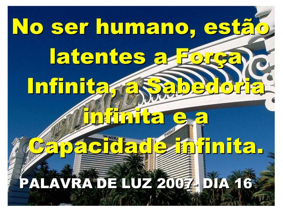 No ser humano, estão latentes a Força Infinita, a Sabedoria infinita e a Capacidade infinita. PALAVRA DE LUZ 2007- DIA 16 No ser humano, estão latente