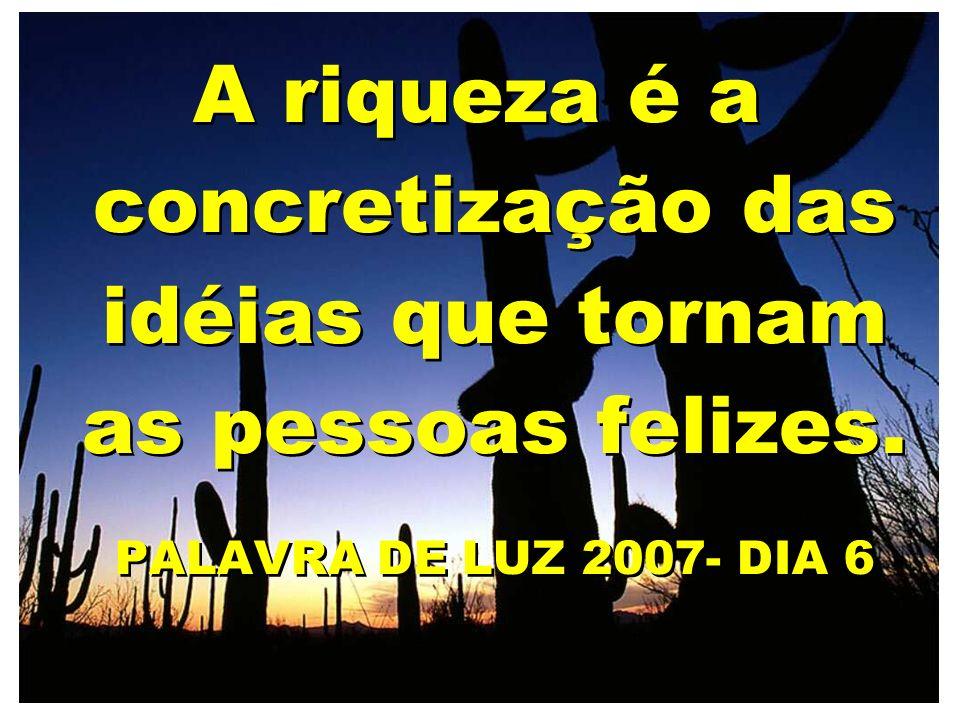 A riqueza é a concretização das idéias que tornam as pessoas felizes. PALAVRA DE LUZ 2007- DIA 6 A riqueza é a concretização das idéias que tornam as