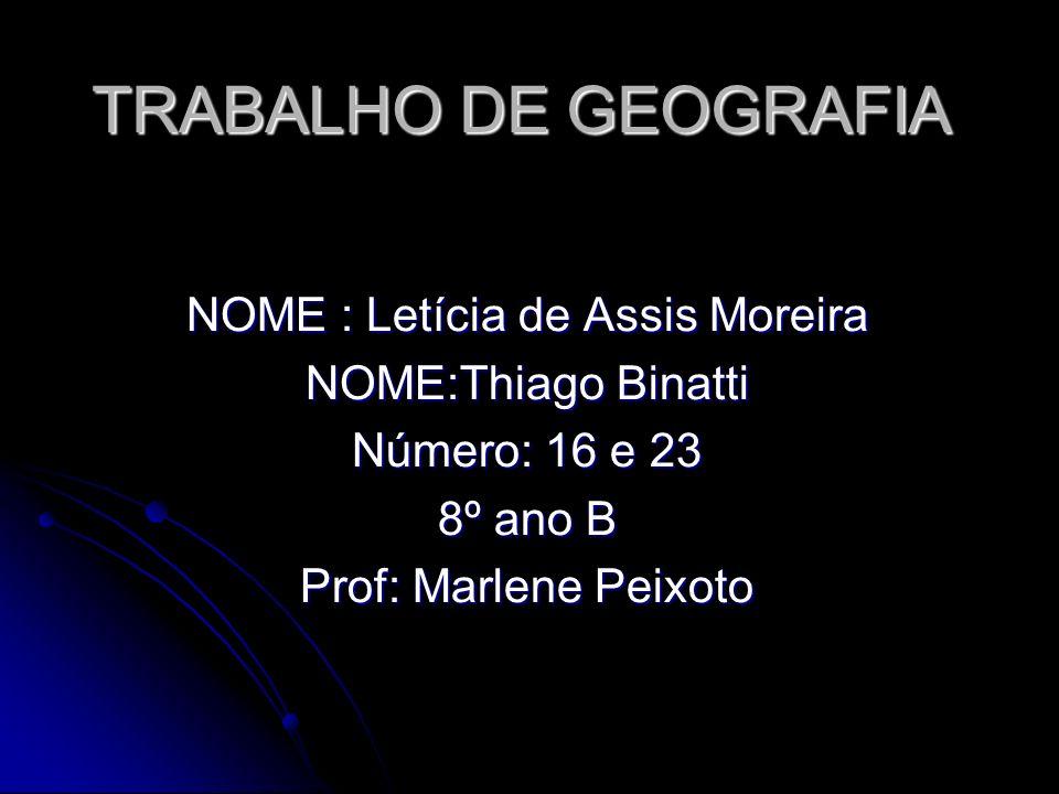 TRABALHO DE GEOGRAFIA NOME : Letícia de Assis Moreira NOME:Thiago Binatti Número: 16 e 23 8º ano B Prof: Marlene Peixoto