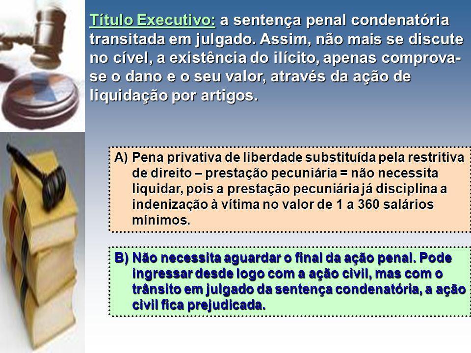 Título Executivo:a sentença penal condenatória transitada em julgado. Assim, não mais se discute no cível, a existência do ilícito, apenas comprova- s