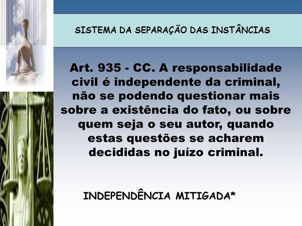 SISTEMA DA SEPARAÇÃO DAS INSTÂNCIAS Art. 935 - CC. A responsabilidade civil é independente da criminal, não se podendo questionar mais sobre a existên