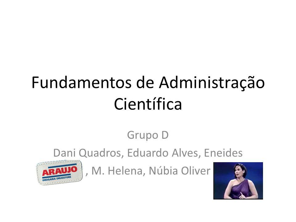 Fundamentos de Administração Científica Grupo D Dani Quadros, Eduardo Alves, Eneides, M. Helena, Núbia Oliver