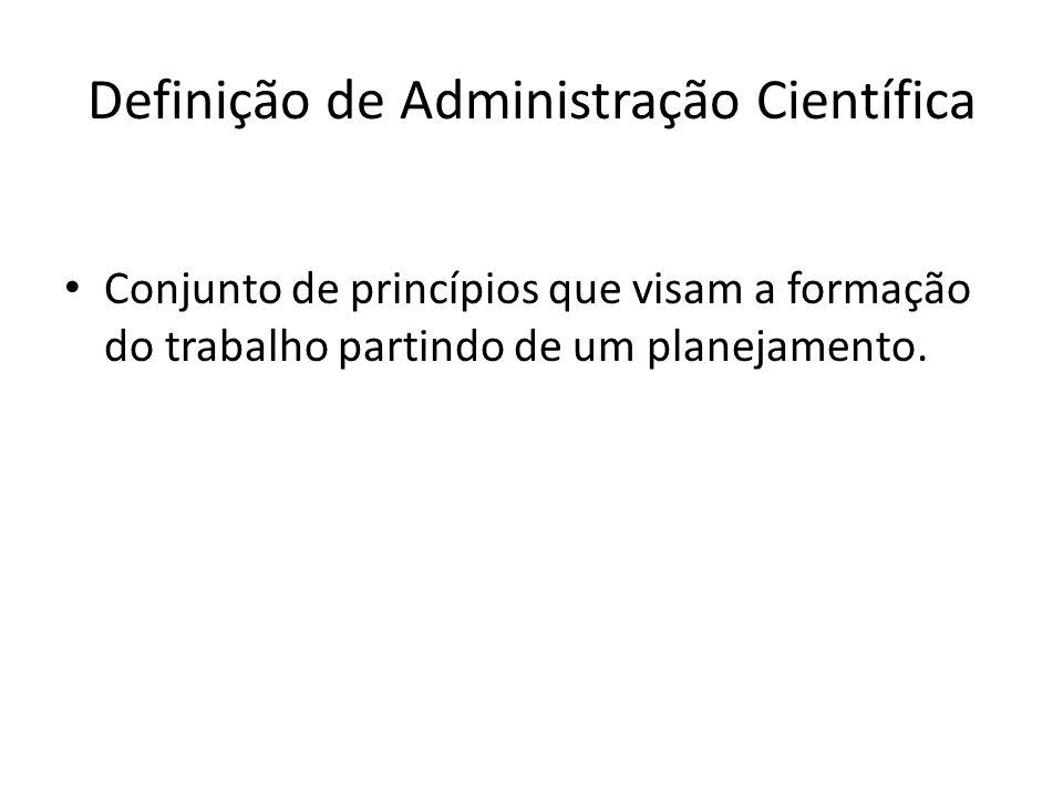 Definição de Administração Científica Conjunto de princípios que visam a formação do trabalho partindo de um planejamento.