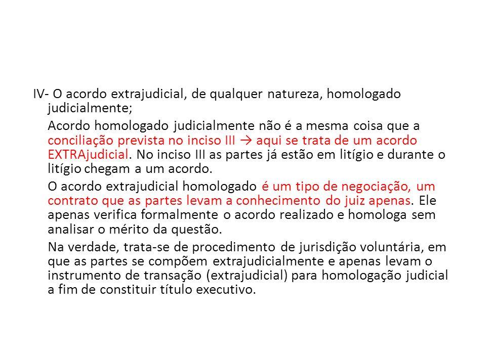 IV- O acordo extrajudicial, de qualquer natureza, homologado judicialmente; Acordo homologado judicialmente não é a mesma coisa que a conciliação prev