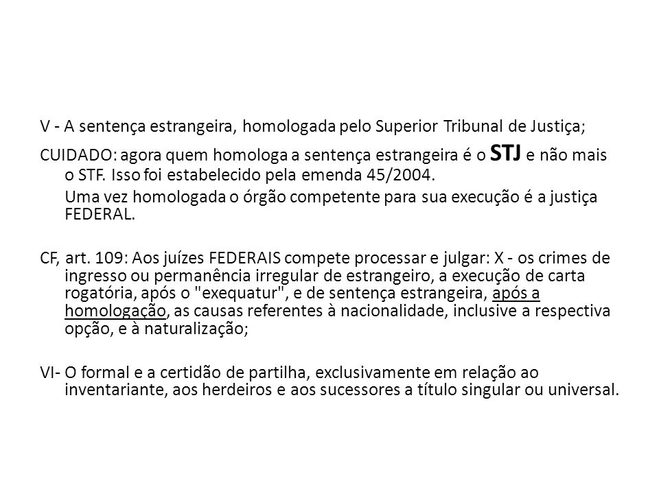 V - A sentença estrangeira, homologada pelo Superior Tribunal de Justiça; CUIDADO: agora quem homologa a sentença estrangeira é o STJ e não mais o STF